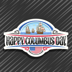Vector logo for Columbus Day, cut paper badge with illustration of 3 ancient wooden sail ships in Atlantic ocean, design sign with original typeface for words happy columbus day, flag of United States
