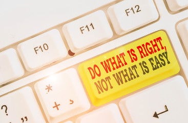 Conceptual hand writing showing Do What Is Right Not What Is Easy. Concept meaning Make correct actions Have integrity White pc keyboard with note paper above the white background