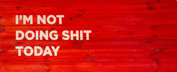 Motivational and inspirational quote I am not doing shit today on red wood board background with copy space