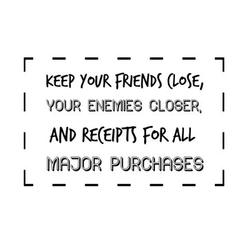 Keep your friends close, your enemies closer, and receipts for all major purchases. Calligraphy saying for print. Vector Quote