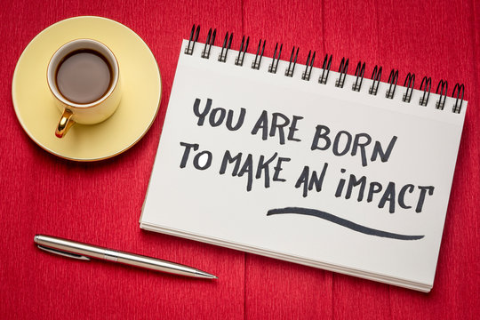 You are born to make an impact