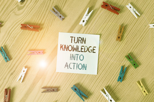 Writing note showing Turn Knowledge Into Action. Business concept for Apply what you have learned Leadership strategies Colored clothespin papers empty reminder wooden floor background office