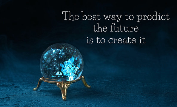 The best way to predict the future is to create it - motivation quote. magic ball predictions. mysterious composition with glass magic ball on dark scene. fortune teller, mind power concept