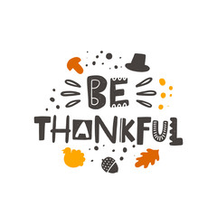 Be thankful stylized colored lettering. Thanksgiving day vector grunge style typography with ink drops and celebration elements. Hand drawn phrase. Poster, banner, print design
