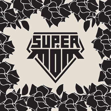 Super Mom. Happy mother's day. Superhero logo template. My mother is super hero. Original lettering for t-shirt print or tattoo. Background with black roses.