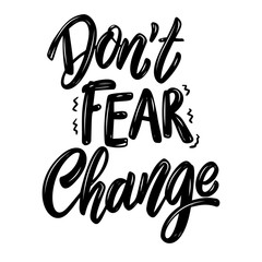 Don't fear change. Lettering phrase on white background. Design element for poster, banner, t shirt, card.
