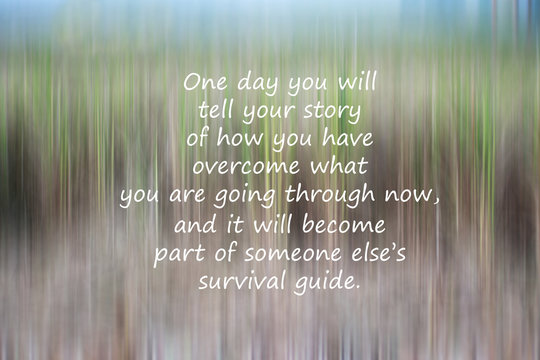 Inspirational quote - One day you will tell your story of how you have overcome what you are going through now, and it will become part of someone else survival guide. With natural abstract background