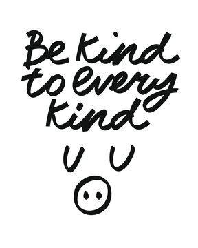 Minimalist black and white vector lettering on the theme of veganism and animals rights. Be Kind To Every Kind inscription. Inspirational quote.