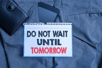 Writing note showing Do Not Wait Until Tomorrow. Business concept for needed to do it right away Urgent Better do now Smartphone device inside trousers front pocket with wallet
