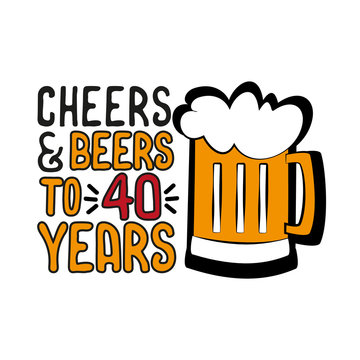 Cheers and Beers to 40 years- funny birthday text, with beer mug. Good for greeting card and  t-shirt print, flyer, poster design, mug.