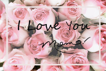 Beautiful greeting card message of pink and white rose flower background with I Love You Mom text. Image shot from top view.