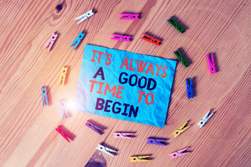 Word writing text It S Always A Good Time To Begin. Business photo showcasing Start again right now Positive attitude Colored clothespin papers empty reminder wooden floor background office