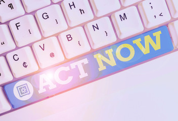 Word writing text Act Now. Business photo showcasing Having fast response Asking someone to do action Dont delay White pc keyboard with empty note paper above white background key copy space