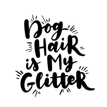 Dog hand written lettering. Brush lettering quote about the dog. Phrase about pet. Vector motivational saying. Dog hair is my glitter.