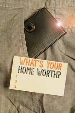 Writing note showing What s is Your Home Worth question. Business concept for Value of a house Property Cost Price Rate Small wallet inside trouser front pocket near notation paper