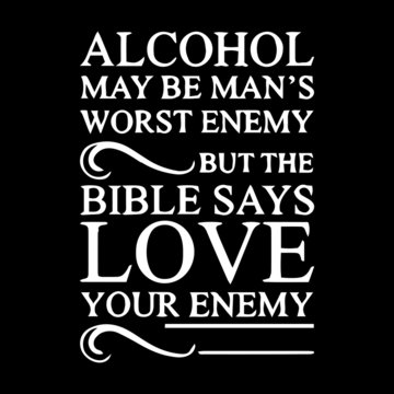alcohol may be man's worst enemy but the bible says love your enemy inspirational quotes and motivational typography art lettering composition vector