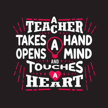 Teachers Quotes and Slogan good for Tee. A Teacher Takes a Hand Opens a Mind and Touches a Heart.