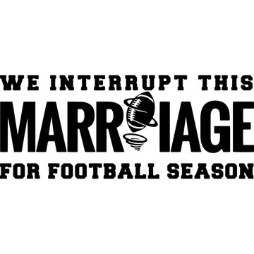 We interrupt this marriage for football season Superbowl Football Sayings