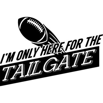 I m only here for the tailgate Superbowl Football Sayings