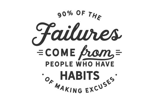 90% of the failures come from people who have a habit of making excuses
