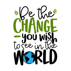 Be the change, you wish to see in the world - text quotes and planet earth drawing with eco friendly quote. Lettering poster or t-shirt textile graphic design. environmental Protection. Earth day