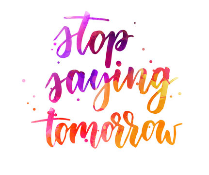 Stop saying tomorrow lettering
