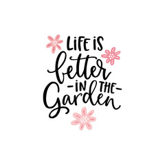 Life is better in the garden. Hand-lettering quote card with flowers illustration isolated on white. Vector hand drawn motivational, inspirational quote. Calligraphic poster. Spring, gardening concept