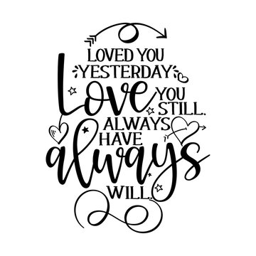 Loved you yesterday, Love you still, always have, always will. - Valentine's Day handdrawn illustration. Handmade lettering print. Vector vintage illustration with lovely heart. Good for anniversary.