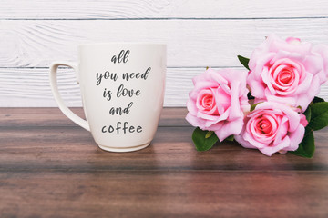 Inspirational quotes - all you need is love and coffee. Coffee mug and pink roses