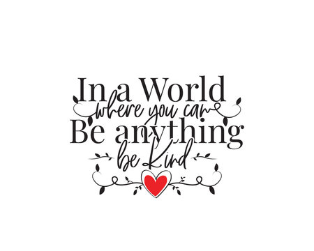 In a world where you can be anything, be kind, vector. Wording design, lettering. Motivational, inspirational positive quotes, affirmations. Wall art, artwork, wall decals isolated on white background