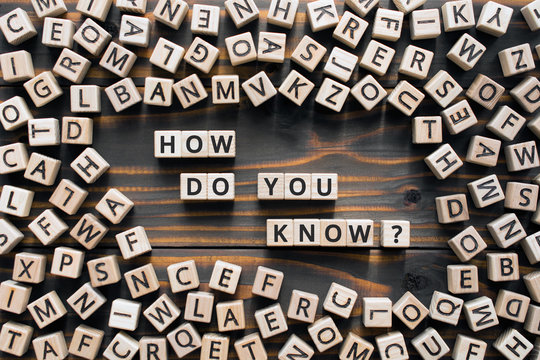 How do you know? - phrase from wooden blocks with letters, how do you know concept, random letters around, wooden background