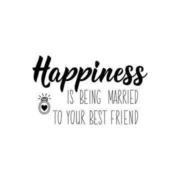 Happiness is being married to your best friend. Lettering. calligraphy vector. Ink illustration.