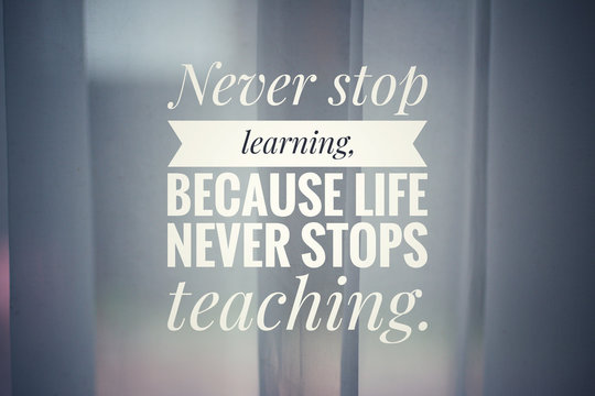 Inspirational quote - Never stop learning. Because life never stops teaching. With white background of home curtain decoration against morning back light.