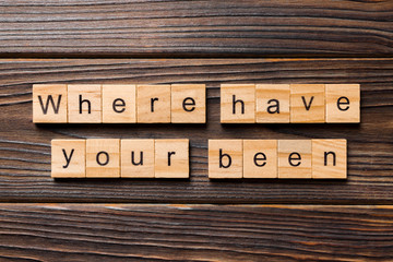 where, have, you, been word written on wood block. where have you been text on table, concept