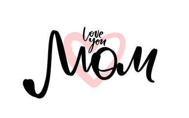 Greeting card with handwritten lettering of Love you Mom. Happy Mothers Day.