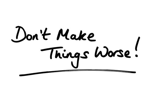 Dont Make Things Worse!