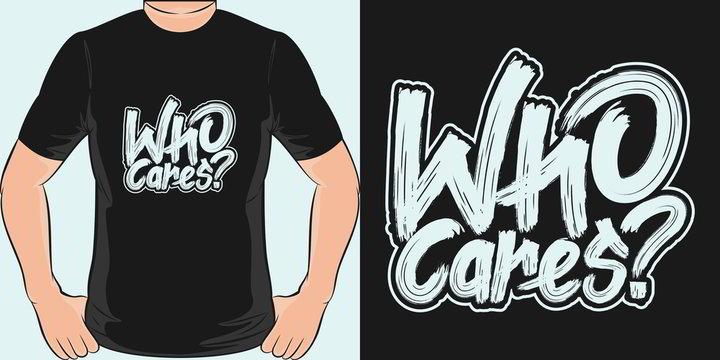 Who Cares. Unique and Trendy T-Shirt Design.