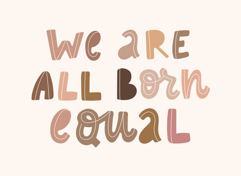hand drawn typography anti racist quote 'We are all born equal' with letters of people's skin tones. Posters, t-shirts' prints, cards, banners, signs, etc.
