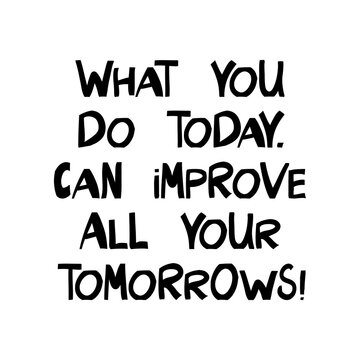 What you do today, can improve all your tomorrows. Motivation quote. Cute hand drawn lettering in modern scandinavian style. Isolated on white background. Vector stock illustration.