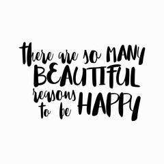 Poster Positive Typography There are so many beautiful reasons to be happy quote hand drawn. Positive happy quote lettering. Lettering design of positive happy quote for posters, t-shirts, cards. Happy quote calligraphy.