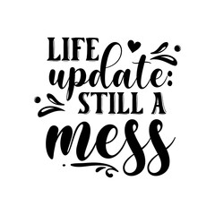 Wall Murals Positive Typography Life update: still a mess slogan inscription. Vector quotes. Illustration for prints on t-shirts and bags, posters, cards. Isolated on white background. Funny quotes.