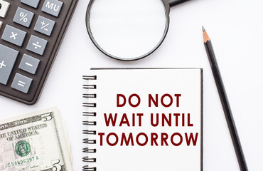 Writing note showing Do Not Wait Until Tomorrow. Business photo showcasing needed to do it right away Urgent Better do now.Notebook with calculator, dollars and magnifier on table