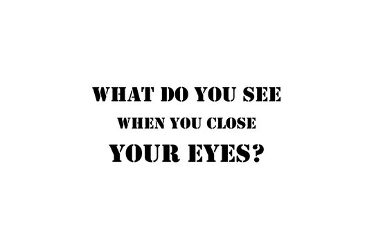 What do you see when you close your eyes?
