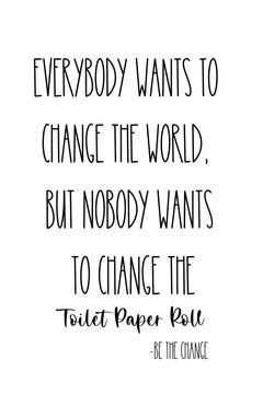 Bathroom Printable. Everybody wants to change the world but nobody wants to change the toilet paper roll. Be the change.