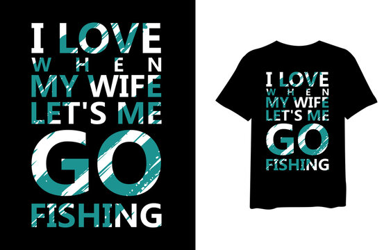 Ilove when my wife let's go fishing, quote stylish t-shirt and apparel trendy design and typography lettering, print, vector, illustration design.