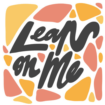 Lean on me. Vector hand drawn calligraphic design poster. Good for wall art, t shirt print design, web banner, video cover and other