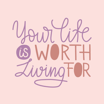 Your life is worth living for hand drawn quote. Lettering design card to world mental health day. Suicide prevention and empathy. Use for poster, print, banner, social media.