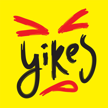 Yikes - simple inspire motivational quote. Youth slang. Hand drawn beautiful lettering. Print for inspirational poster, t-shirt, bag, cups, card, flyer, sticker, badge. Cute funny vector writing