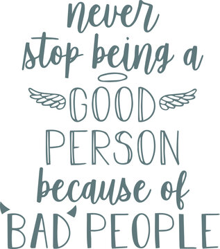 never stop being a good person because of bad people logo sign inspirational quotes and motivational typography art lettering composition design
