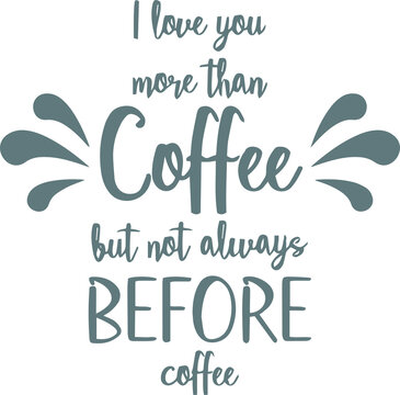 i love you more than coffee but not always before coffee logo sign inspirational quotes and motivational typography art lettering composition design